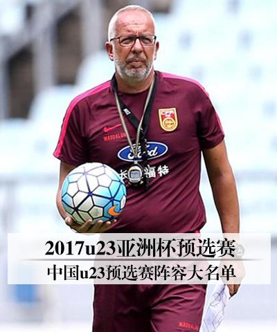 2017u23亚洲杯预选赛 中国u23预选赛阵容大名单