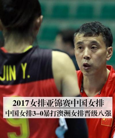 2017女排亚锦赛中国女排 中国女排3-0暴打澳洲女排晋级八强